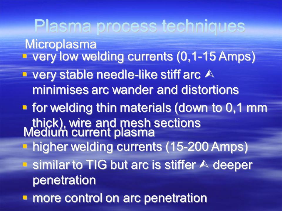 Plasma process techniques Microplasma  very low welding currents (0,1-15 Amps)  very stable needle-like stiff arc  minimises arc wander and distort