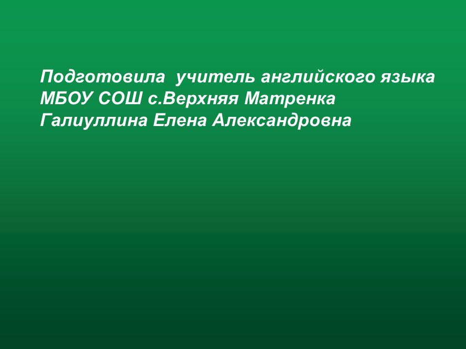 Подготовила учитель английского языка МБОУ СОШ с.Верхняя Матренка Галиуллина Елена Александровна