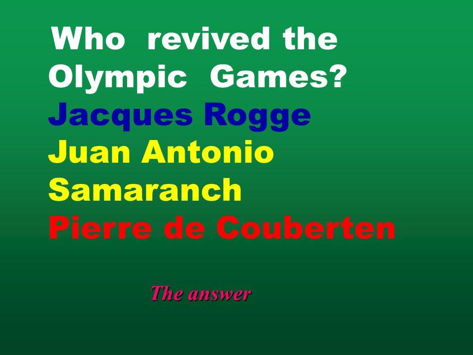 Who revived the Olympic Games? Jacques Rogge Juan Antonio Samaranch Pierre de Couberten