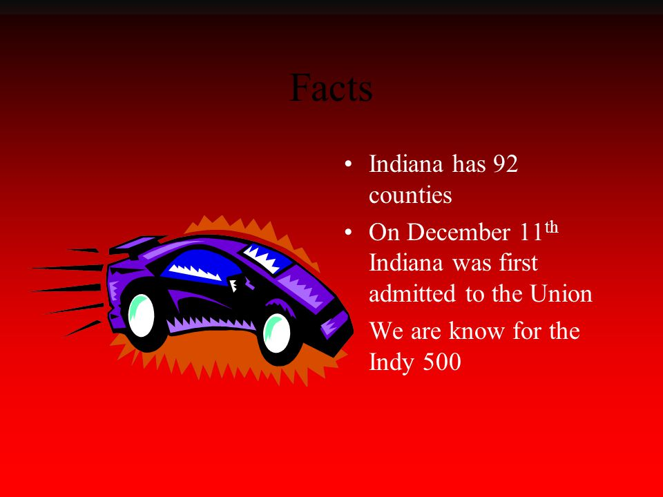 Facts Indiana has 92 counties On December 11 th Indiana was first admitted to the Union We are know for the Indy 500