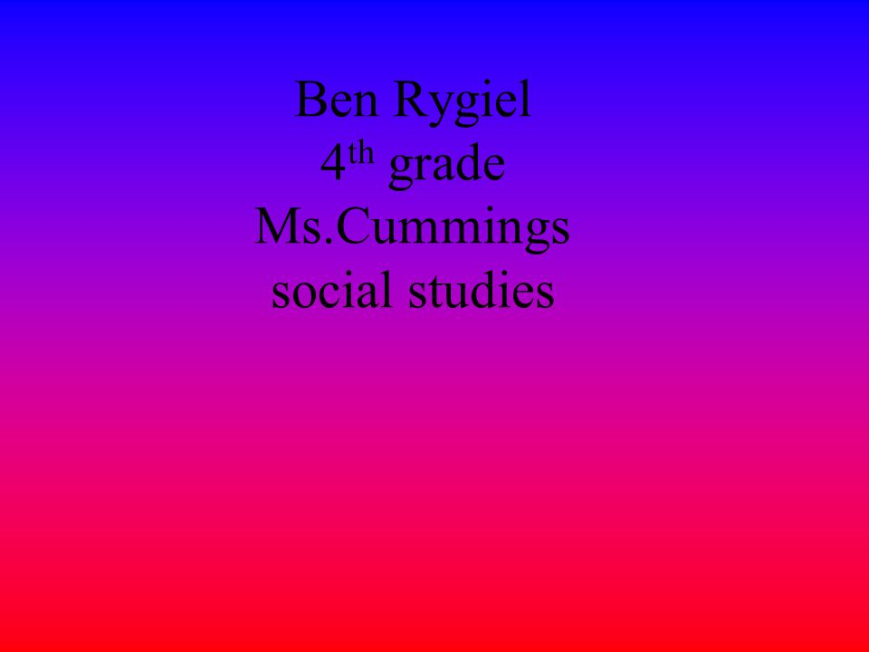 Ben Rygiel 4 th grade Ms.Cummings social studies