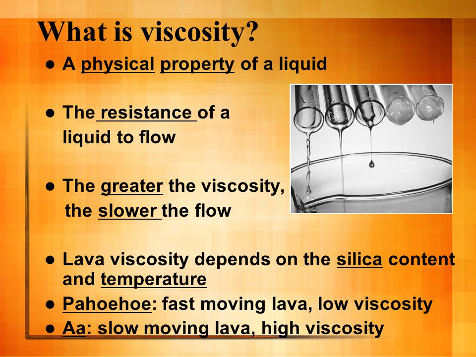 What is viscosity? A physical property of a liquid The resistance of a liquid to flow The greater the viscosity, the slower the flow Lava viscosity de