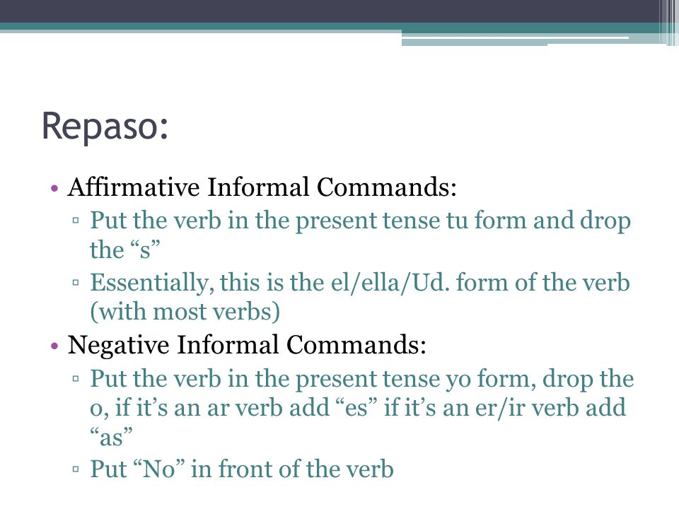 Repaso: Affirmative Informal Commands: ▫Put the verb in the present tense tu form and drop the s ▫Essentially, this is the el/ella/Ud.