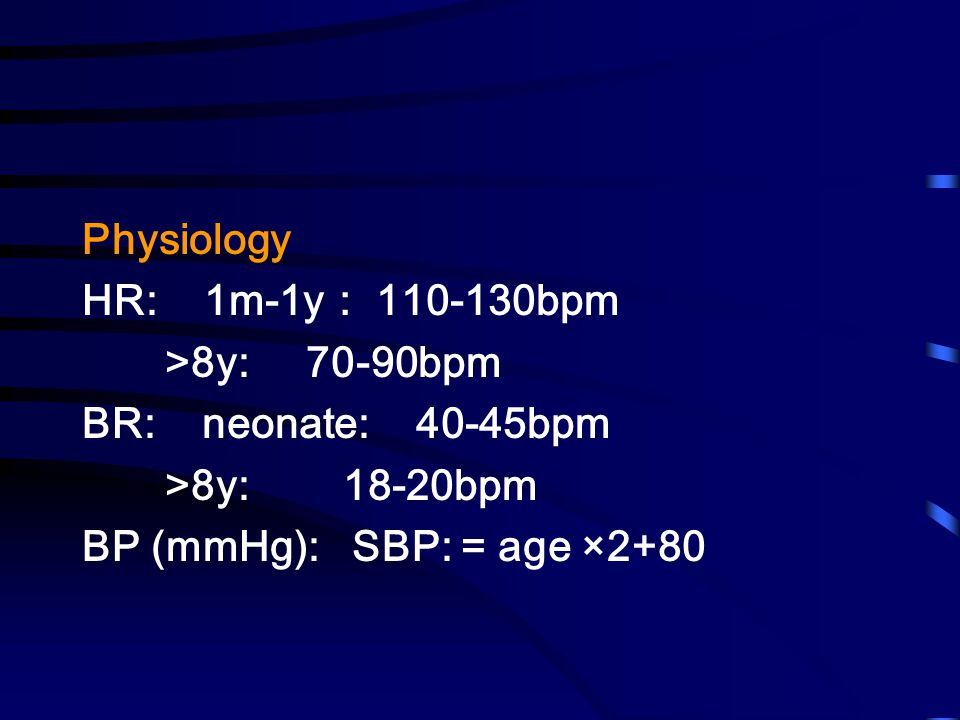 Physiology HR: 1m-1y: 110-130bpm >8y: 70-90bpm BR: neonate: 40-45bpm >8y: 18-20bpm BP (mmHg): SBP: = age ×2+80
