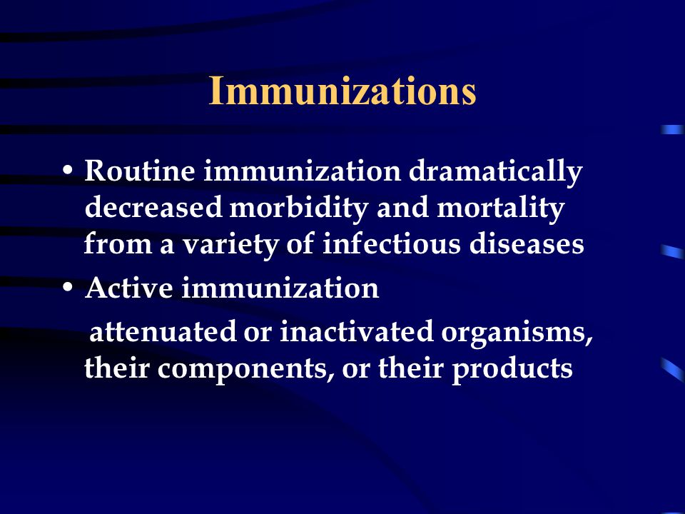 Immunizations Routine immunization dramatically decreased morbidity and mortality from a variety of infectious diseases Active immunization attenuated or inactivated organisms, their components, or their products