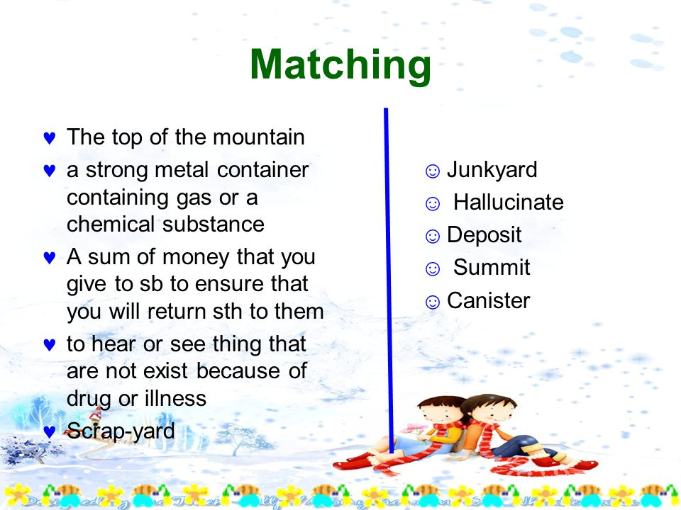 Matching The top of the mountain a strong metal container containing gas or a chemical substance A sum of money that you give to sb to ensure that you will return sth to them to hear or see thing that are not exist because of drug or illness Scrap-yard ☺Junkyard ☺ Hallucinate ☺Deposit ☺ Summit ☺Canister