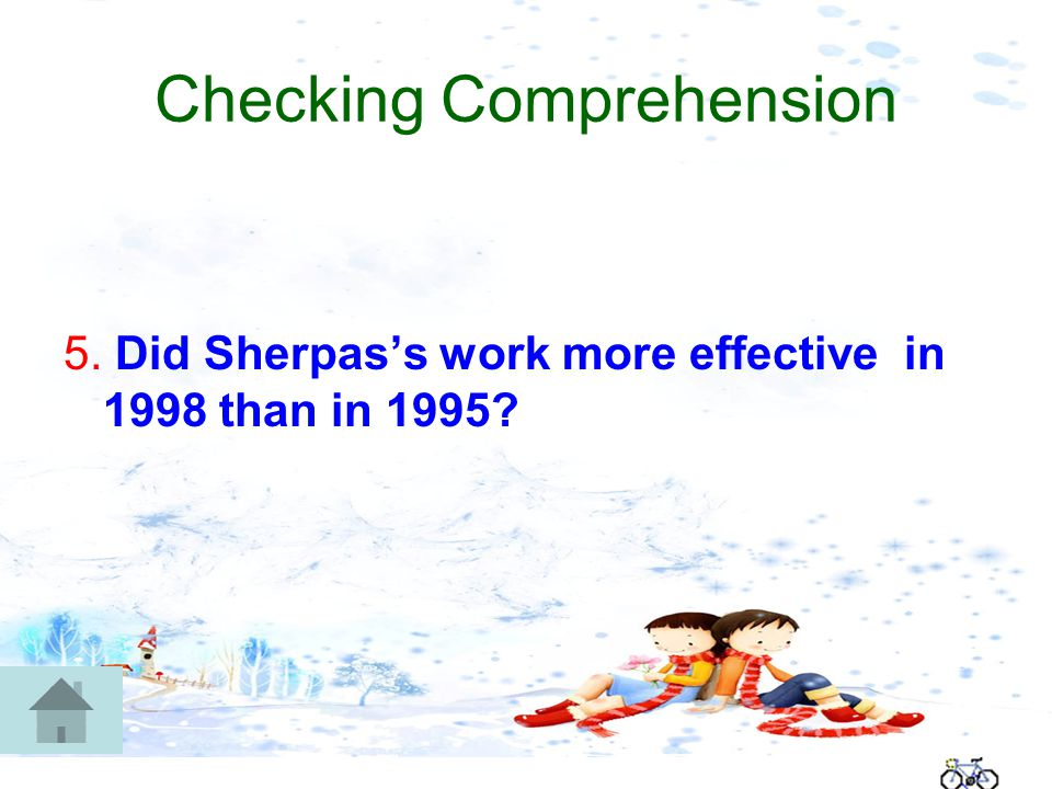 Checking Comprehension 5. Did Sherpas's work more effective in 1998 than in 1995
