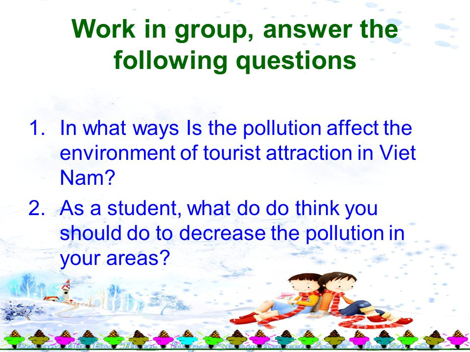 Work in group, answer the following questions 1.In what ways Is the pollution affect the environment of tourist attraction in Viet Nam.