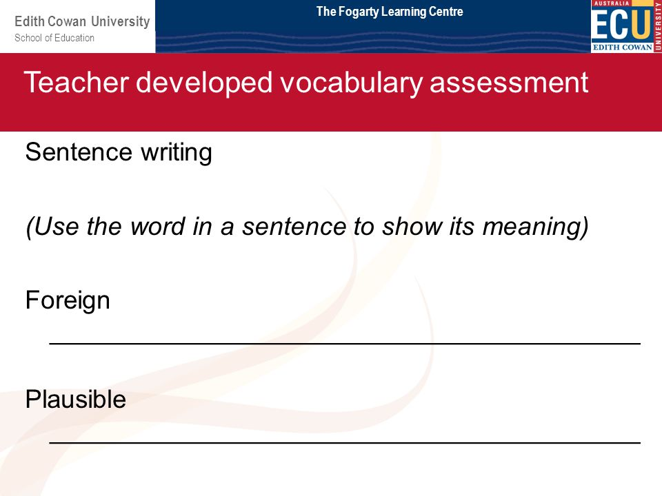 School of Education Edith Cowan University Module 2 Sentence writing (Use the word in a sentence to show its meaning) Foreign _________________________________________ Plausible _________________________________________ Teacher developed vocabulary assessment The Fogarty Learning Centre