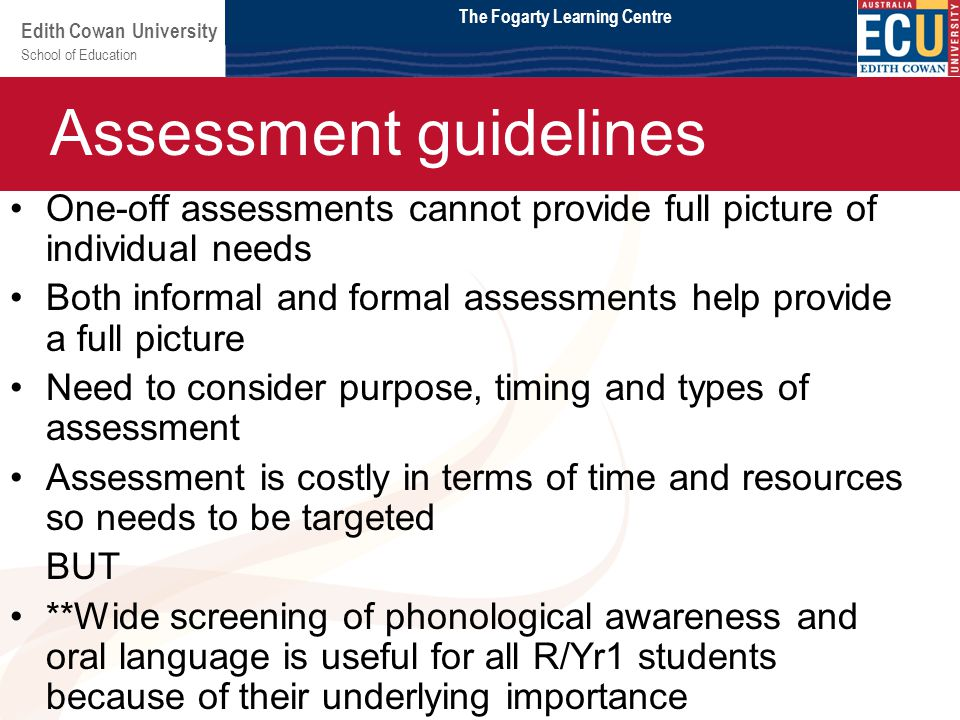 School of Education Edith Cowan University Module 2 One-off assessments cannot provide full picture of individual needs Both informal and formal assessments help provide a full picture Need to consider purpose, timing and types of assessment Assessment is costly in terms of time and resources so needs to be targeted BUT **Wide screening of phonological awareness and oral language is useful for all R/Yr1 students because of their underlying importance Assessment guidelines The Fogarty Learning Centre