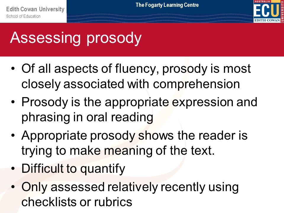 School of Education Edith Cowan University Module 2 Of all aspects of fluency, prosody is most closely associated with comprehension Prosody is the appropriate expression and phrasing in oral reading Appropriate prosody shows the reader is trying to make meaning of the text.
