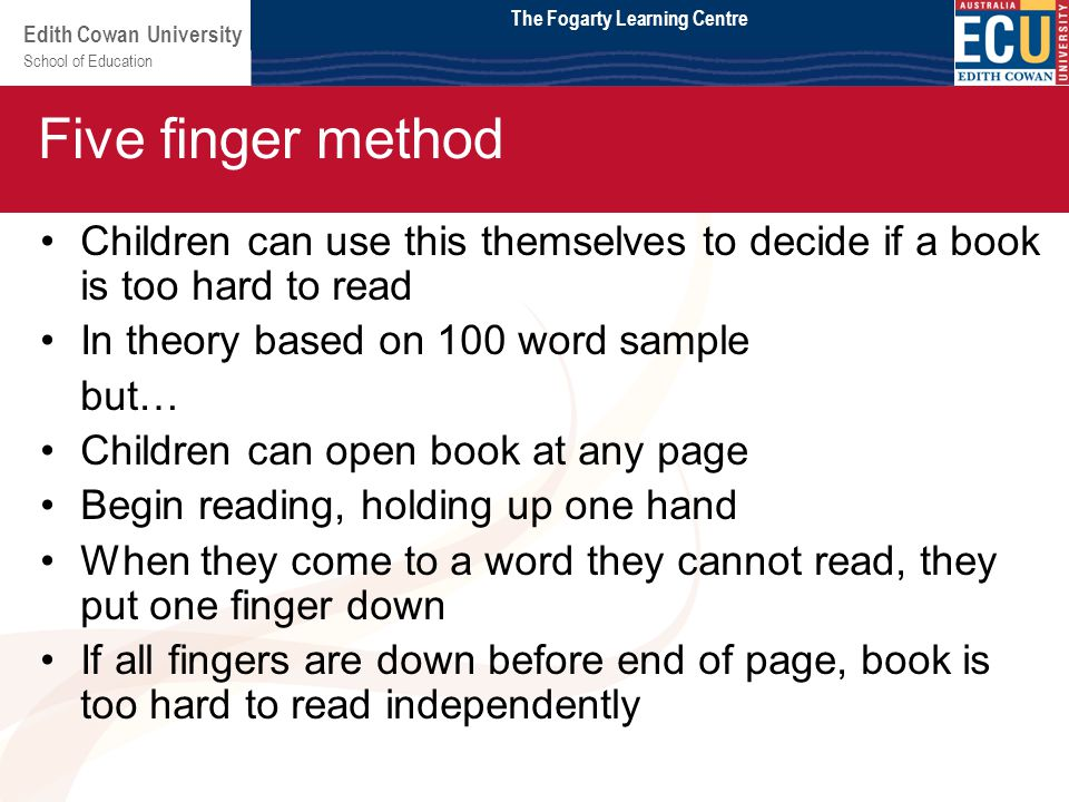 School of Education Edith Cowan University Module 2 Children can use this themselves to decide if a book is too hard to read In theory based on 100 word sample but… Children can open book at any page Begin reading, holding up one hand When they come to a word they cannot read, they put one finger down If all fingers are down before end of page, book is too hard to read independently Five finger method The Fogarty Learning Centre