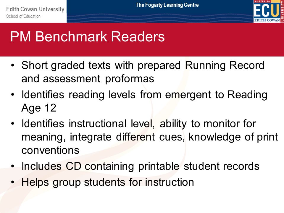 School of Education Edith Cowan University Module 2 Short graded texts with prepared Running Record and assessment proformas Identifies reading levels from emergent to Reading Age 12 Identifies instructional level, ability to monitor for meaning, integrate different cues, knowledge of print conventions Includes CD containing printable student records Helps group students for instruction PM Benchmark Readers The Fogarty Learning Centre
