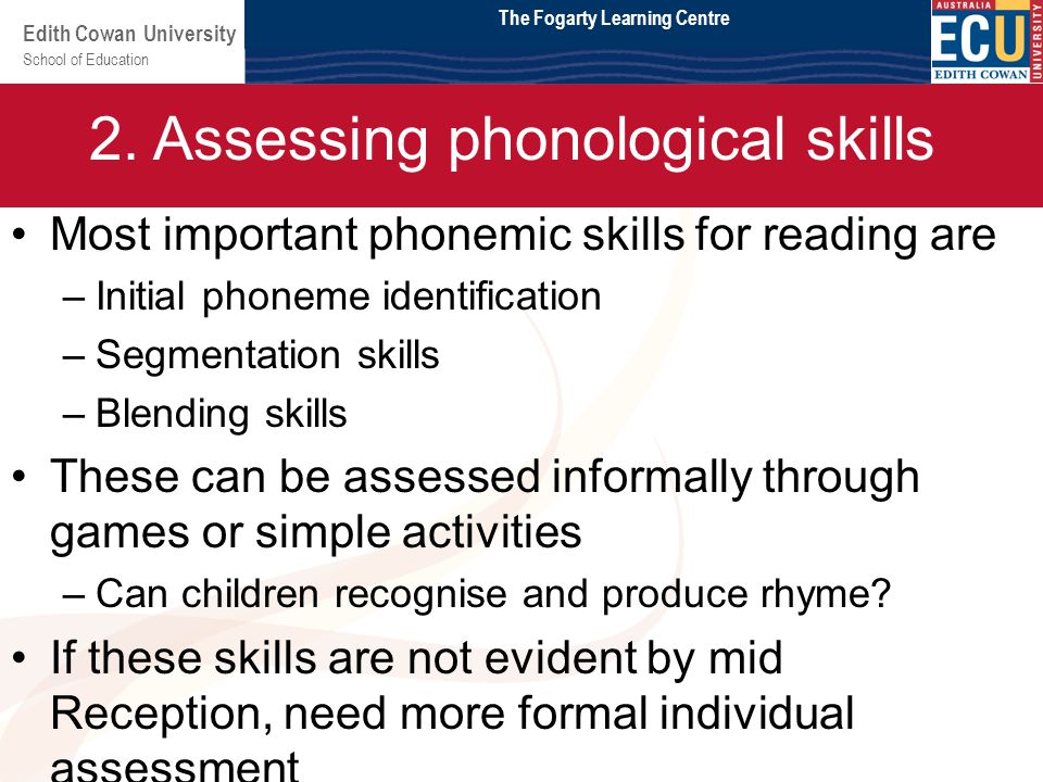 School of Education Edith Cowan University Module 2 Most important phonemic skills for reading are –Initial phoneme identification –Segmentation skills –Blending skills These can be assessed informally through games or simple activities –Can children recognise and produce rhyme.