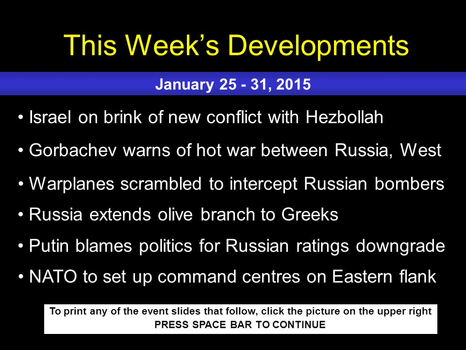 This Week's Developments To print any of the event slides that follow, click the picture on the upper right PRESS SPACE BAR TO CONTINUE Israel on brink of new conflict with Hezbollah Gorbachev warns of hot war between Russia, West Warplanes scrambled to intercept Russian bombers Russia extends olive branch to Greeks Putin blames politics for Russian ratings downgrade January 25 - 31, 2015 NATO to set up command centres on Eastern flank