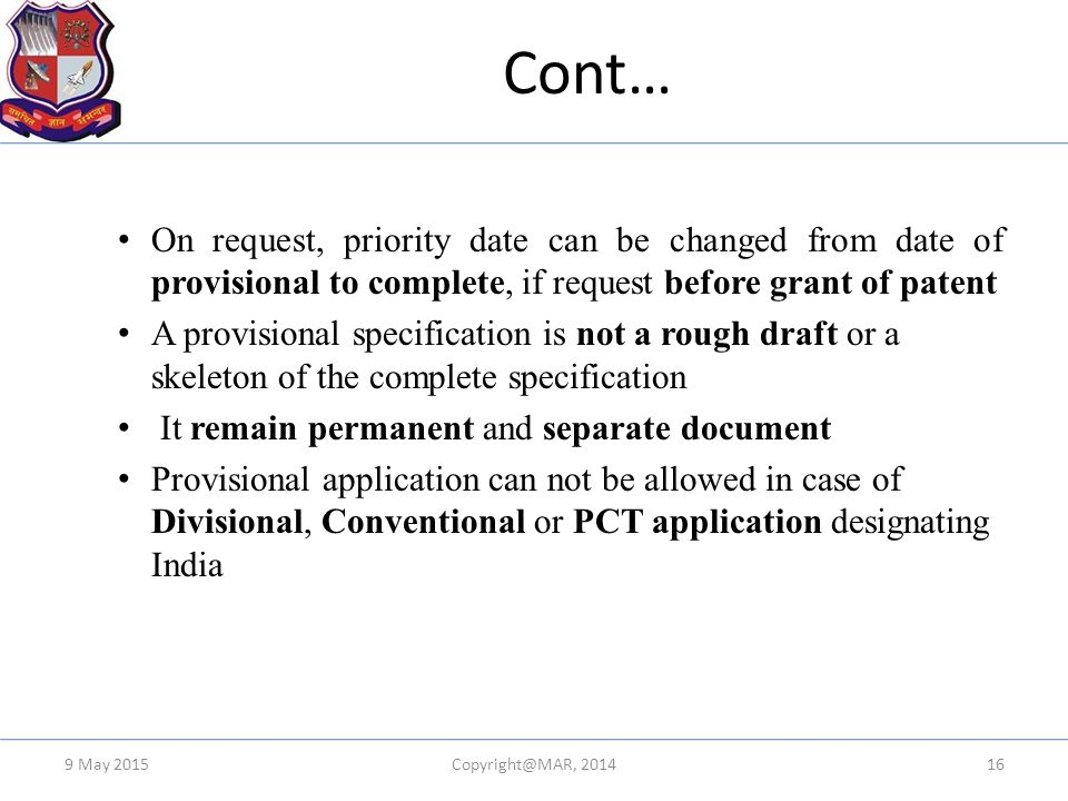 Cont… On request, priority date can be changed from date of provisional to complete, if request before grant of patent A provisional specification is