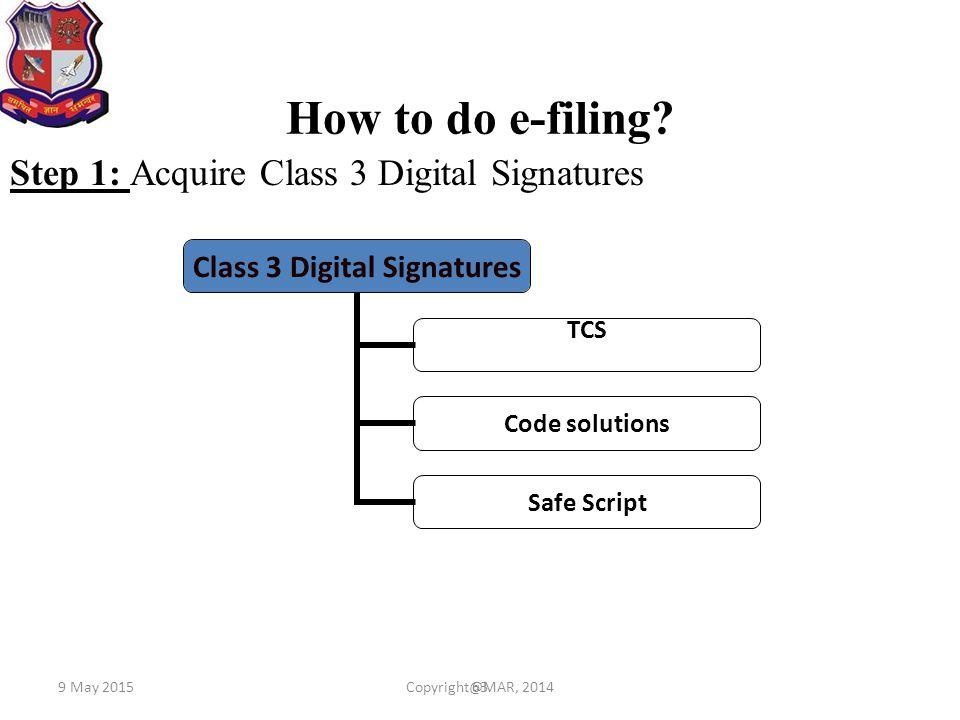 63 How to do e-filing? Step 1: Acquire Class 3 Digital Signatures Class 3 Digital Signatures TCS Code solutions Safe Script 9 May 2015Copyright@MAR, 2
