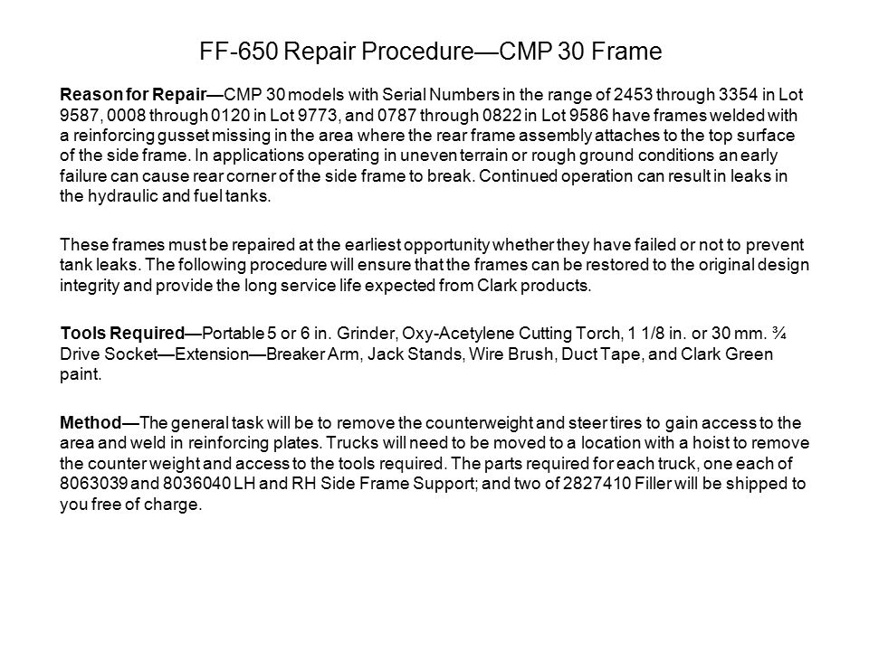 FF-650 Repair Procedure—CMP 30 Frame Reason for Repair—CMP 30 models with Serial Numbers in the range of 2453 through 3354 in Lot 9587, 0008 through 0120 in Lot 9773, and 0787 through 0822 in Lot 9586 have frames welded with a reinforcing gusset missing in the area where the rear frame assembly attaches to the top surface of the side frame.