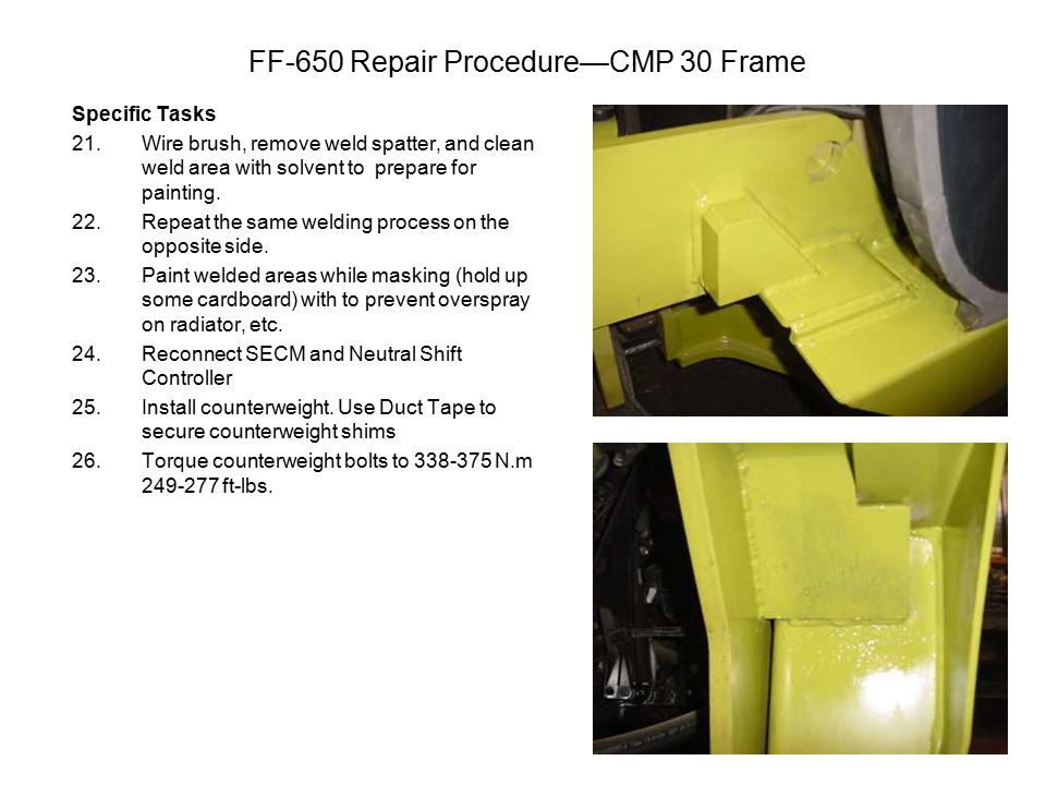 FF-650 Repair Procedure—CMP 30 Frame Specific Tasks 21.Wire brush, remove weld spatter, and clean weld area with solvent to prepare for painting.
