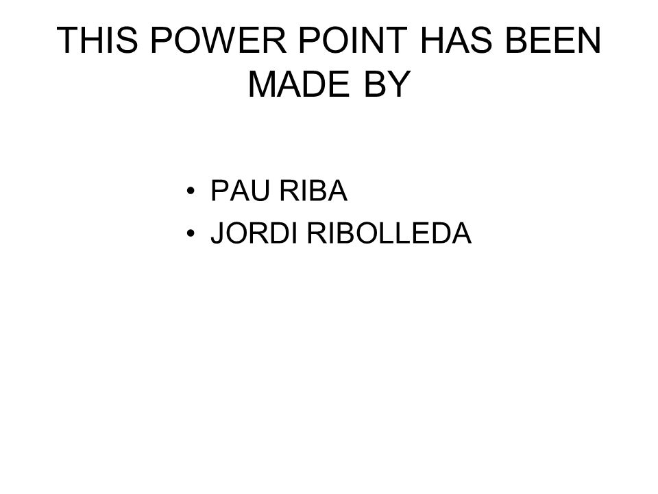 THIS POWER POINT HAS BEEN MADE BY PAU RIBA JORDI RIBOLLEDA