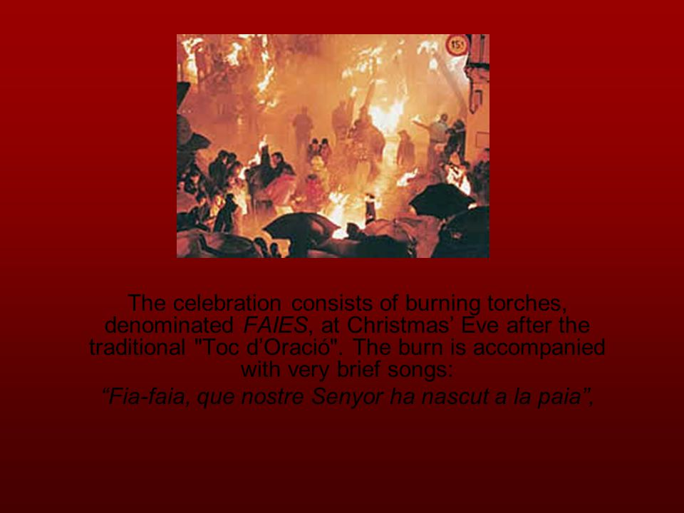 The celebration consists of burning torches, denominated FAIES, at Christmas' Eve after the traditional Toc d'Oració .
