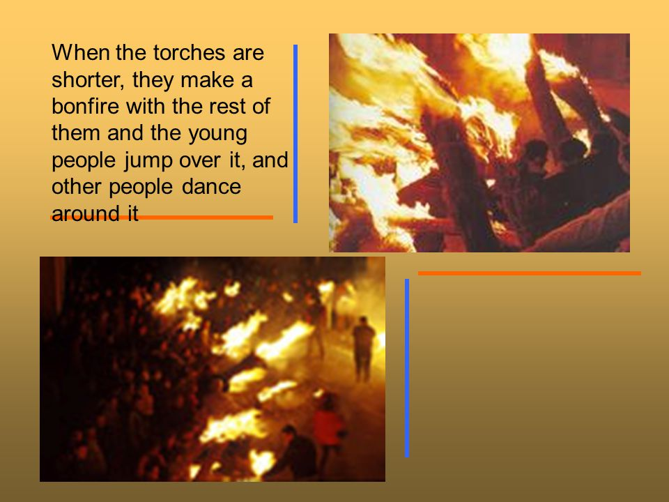 When the torches are shorter, they make a bonfire with the rest of them and the young people jump over it, and other people dance around it