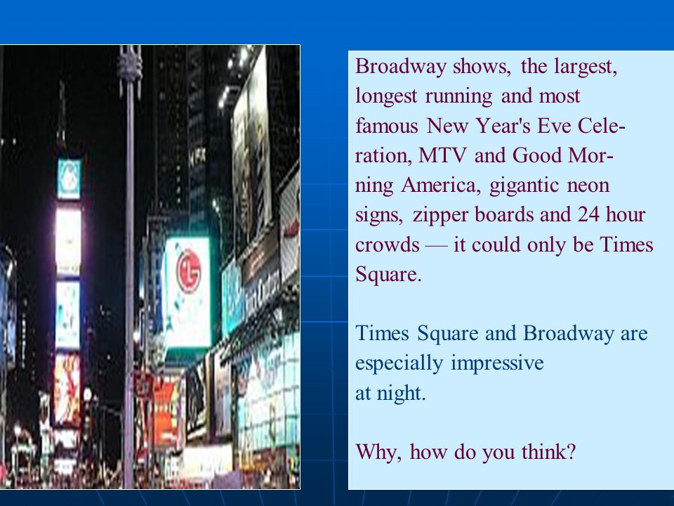 Broadway shows, the largest, longest running and most famous New Year's Eve Cele- ration, MTV and Good Mor- ning America, gigantic neon signs, zipper