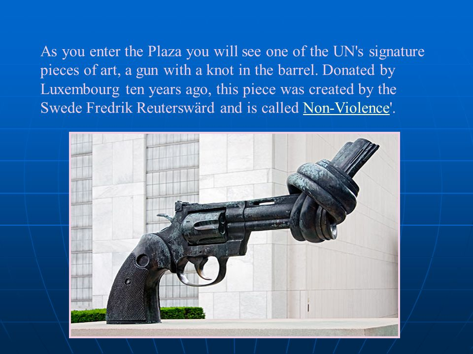 As you enter the Plaza you will see one of the UN's signature pieces of art, a gun with a knot in the barrel. Donated by Luxembourg ten years ago, thi