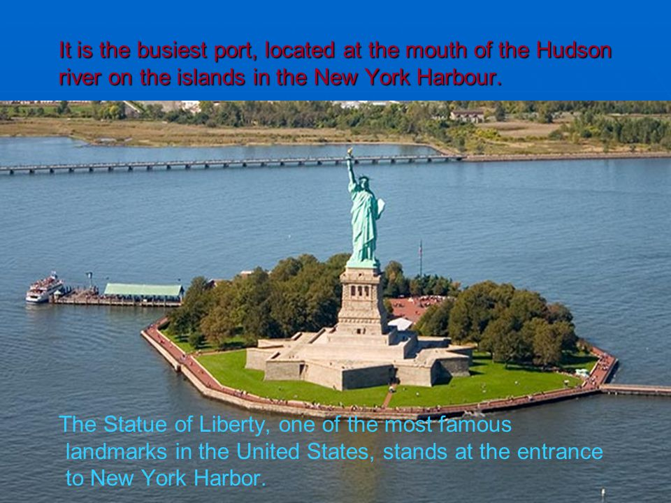 It is the busiest port, located at the mouth of the Hudson river on the islands in the New York Harbour. The Statue of Liberty, one of the most famous