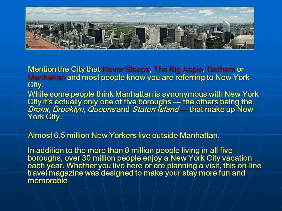 Mention the City that Never Sleeps, The Big Apple, Gotham or Manhattan and most people know you are referring to New York City. While some people thin