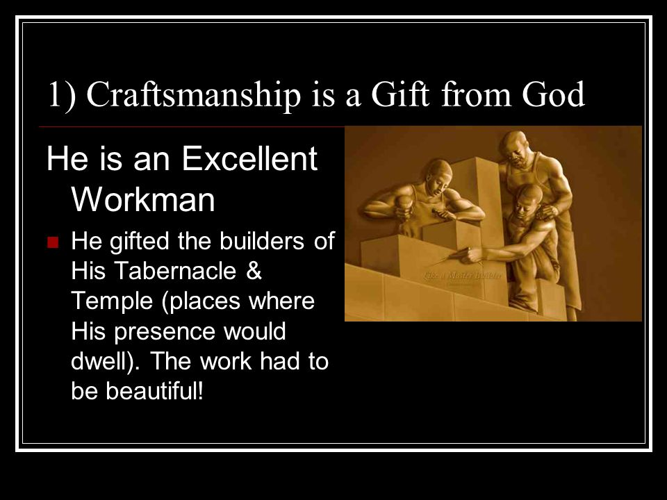 1) Craftsmanship is a Gift from God He is an Excellent Workman He gifted the builders of His Tabernacle & Temple (places where His presence would dwell).