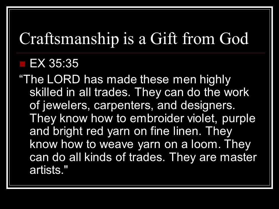 Craftsmanship is a Gift from God EX 35:35 The LORD has made these men highly skilled in all trades.
