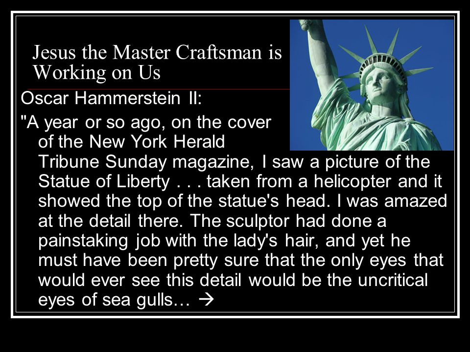 Jesus the Master Craftsman is Working on Us Oscar Hammerstein II: A year or so ago, on the cover of the New York Herald Tribune Sunday magazine, I saw a picture of the Statue of Liberty...