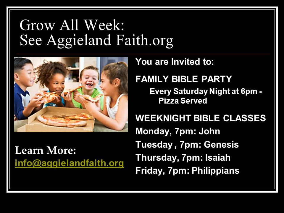 Grow All Week: See Aggieland Faith.org You are Invited to: FAMILY BIBLE PARTY Every Saturday Night at 6pm - Pizza Served WEEKNIGHT BIBLE CLASSES Monday, 7pm: John Tuesday, 7pm: Genesis Thursday, 7pm: Isaiah Friday, 7pm: Philippians Learn More: info@aggielandfaith.org