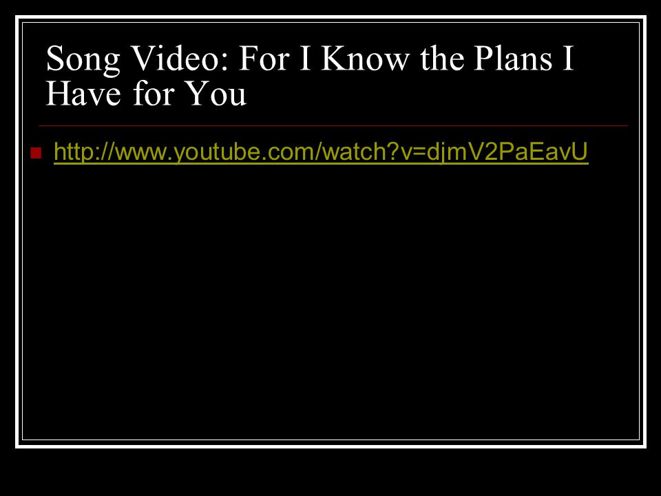 Song Video: For I Know the Plans I Have for You http://www.youtube.com/watch?v=djmV2PaEavU