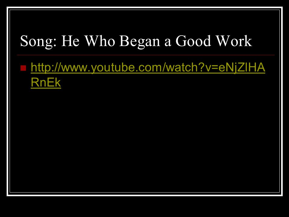 Song: He Who Began a Good Work http://www.youtube.com/watch?v=eNjZlHA RnEk http://www.youtube.com/watch?v=eNjZlHA RnEk