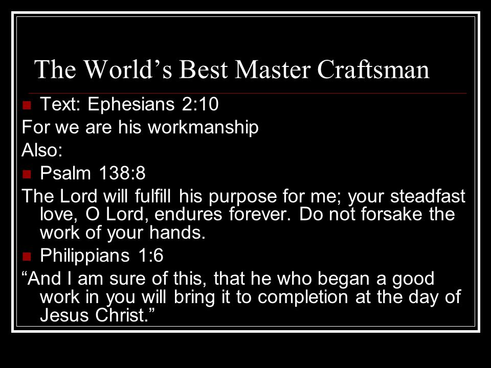 Concl: We are His Masterpiece Our Jesus is that kind of Master Craftsman He is working on you He will never throw you away He will do a great job and make something of you according to His plan He is patient and always willing to start over He finishes what He starts