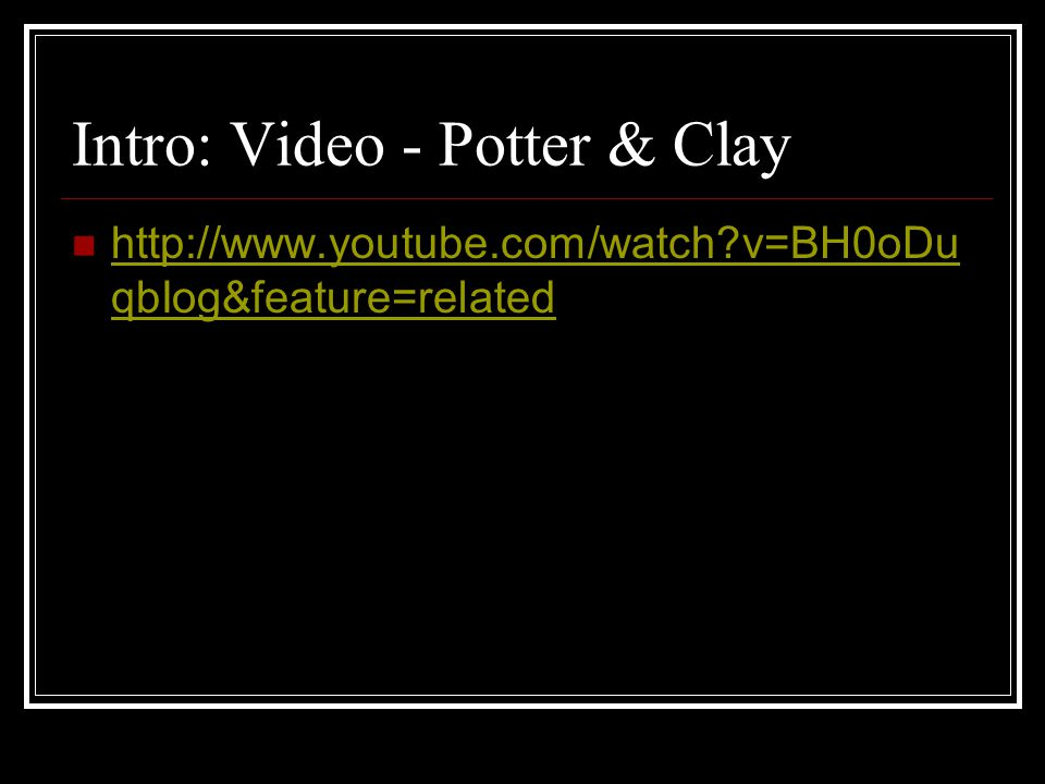 Intro: Video - Potter & Clay http://www.youtube.com/watch?v=BH0oDu qbIog&feature=related http://www.youtube.com/watch?v=BH0oDu qbIog&feature=related