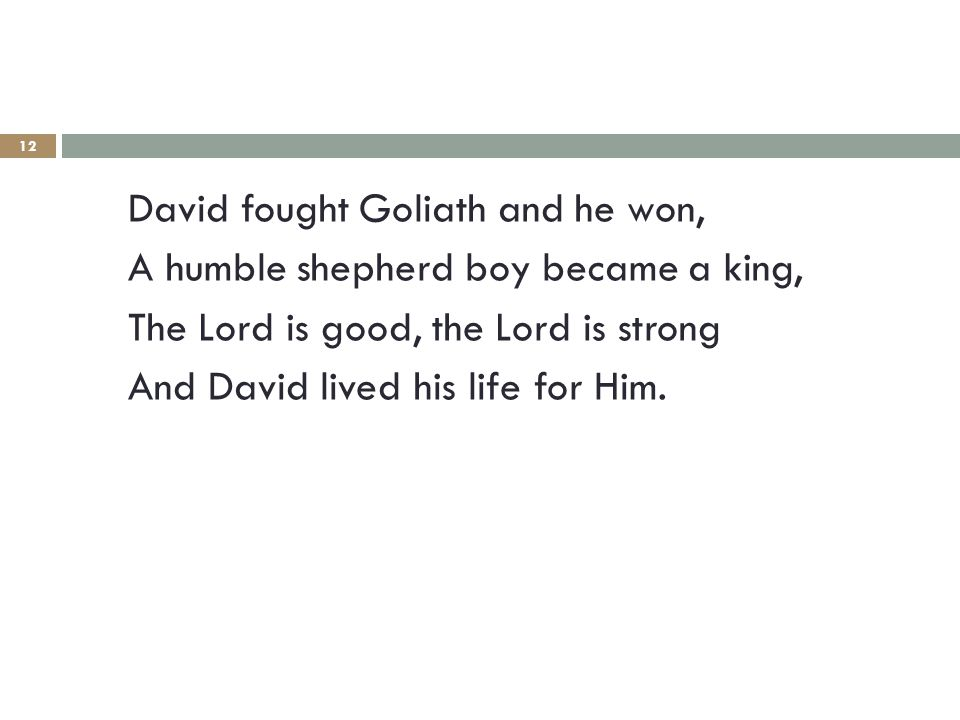 12 David fought Goliath and he won, A humble shepherd boy became a king, The Lord is good, the Lord is strong And David lived his life for Him.