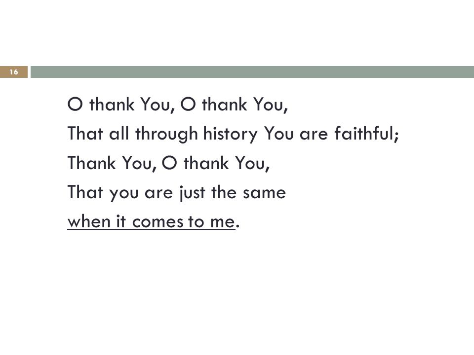 16 O thank You, That all through history You are faithful; Thank You, O thank You, That you are just the same when it comes to me.