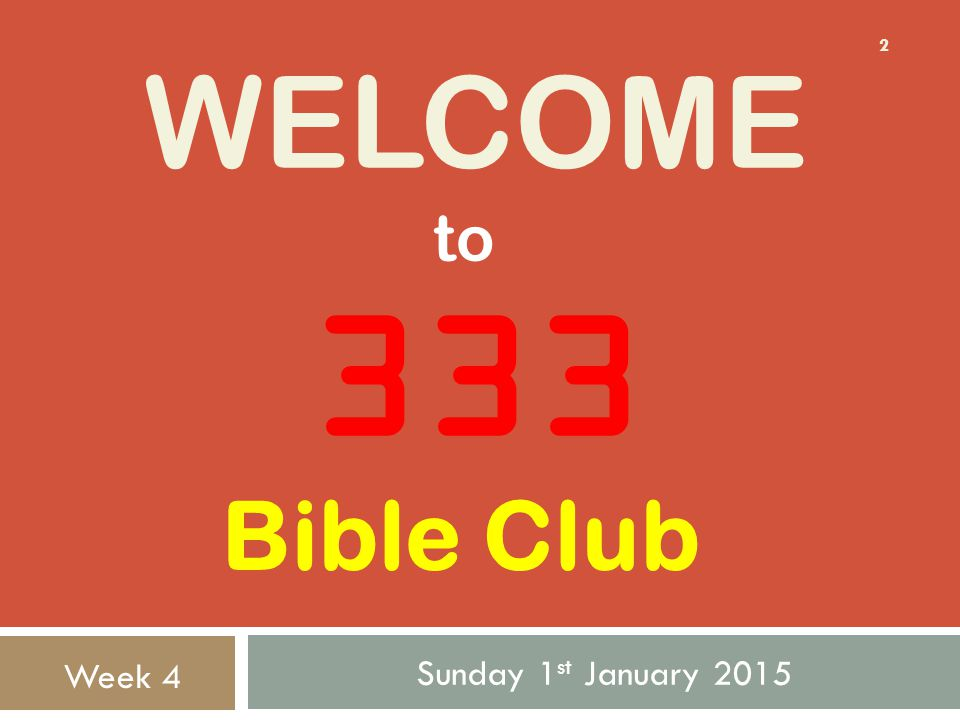 WELCOME Sunday 1 st January 2015 2 333 to Week 4 Bible Club