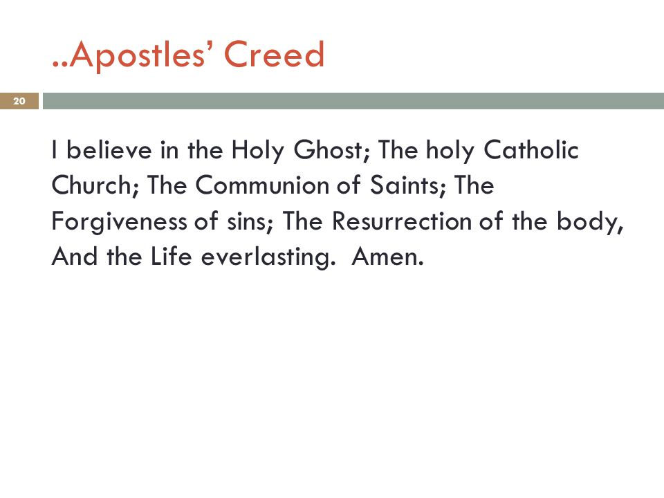 ..Apostles' Creed 20 I believe in the Holy Ghost; The holy Catholic Church; The Communion of Saints; The Forgiveness of sins; The Resurrection of the body, And the Life everlasting.