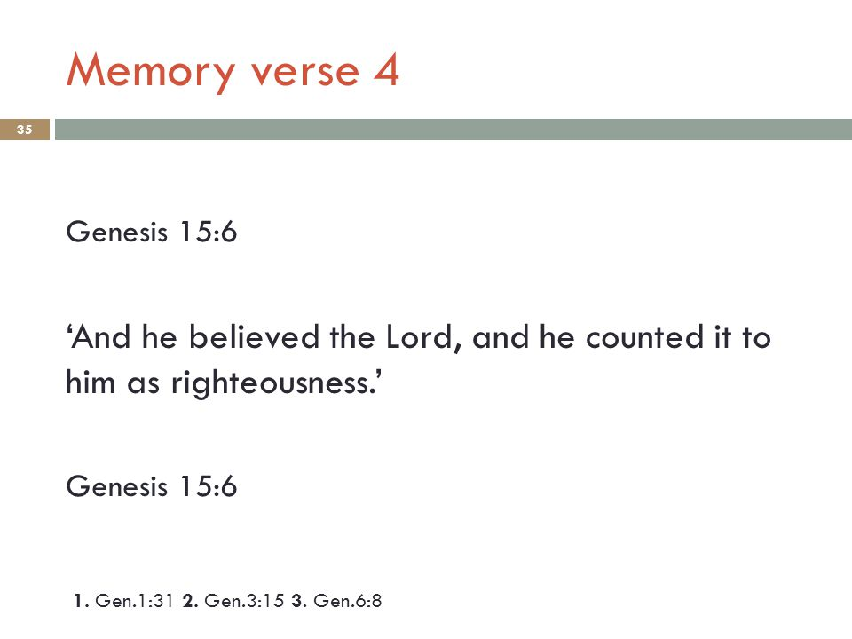 Memory verse 4 35 Genesis 15:6 'And he believed the Lord, and he counted it to him as righteousness.' Genesis 15:6 1. Gen.1:31 2. Gen.3:15 3. Gen.6:8
