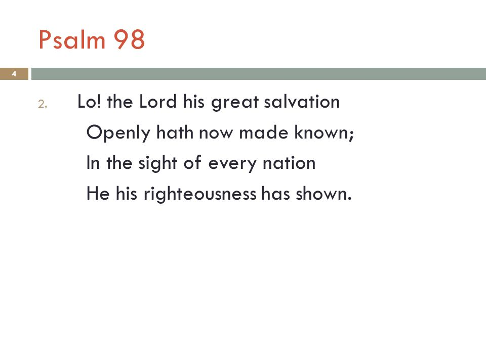 Psalm 98 4 2. Lo! the Lord his great salvation Openly hath now made known; In the sight of every nation He his righteousness has shown.
