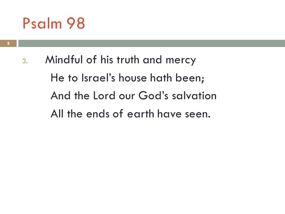 Psalm 98 5 3. Mindful of his truth and mercy He to Israel's house hath been; And the Lord our God's salvation All the ends of earth have seen.