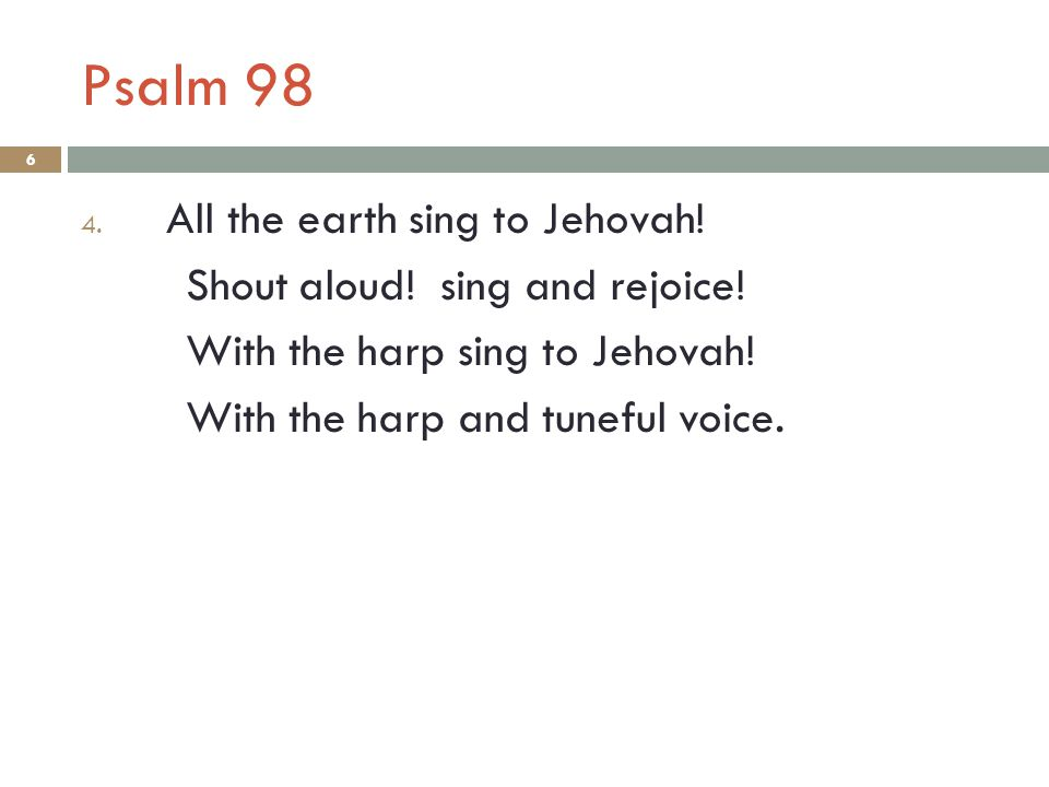 Psalm 98 6 4. All the earth sing to Jehovah. Shout aloud.