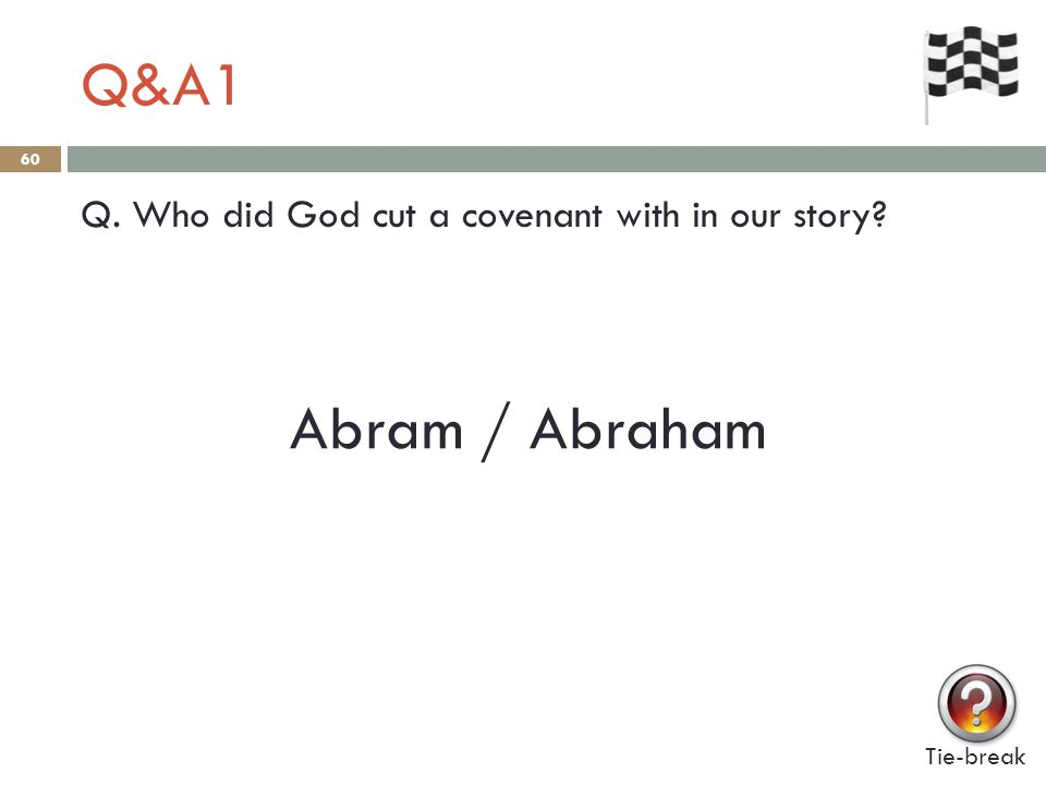 Q&A1 60 Q. Who did God cut a covenant with in our story? Abram / Abraham Tie-break