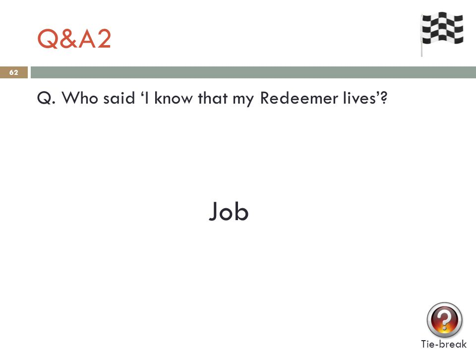 Q&A2 62 Q. Who said 'I know that my Redeemer lives'? Job Tie-break