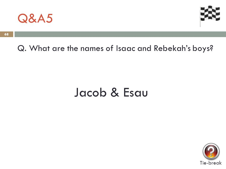 Q&A5 68 Q. What are the names of Isaac and Rebekah's boys? Tie-break Jacob & Esau