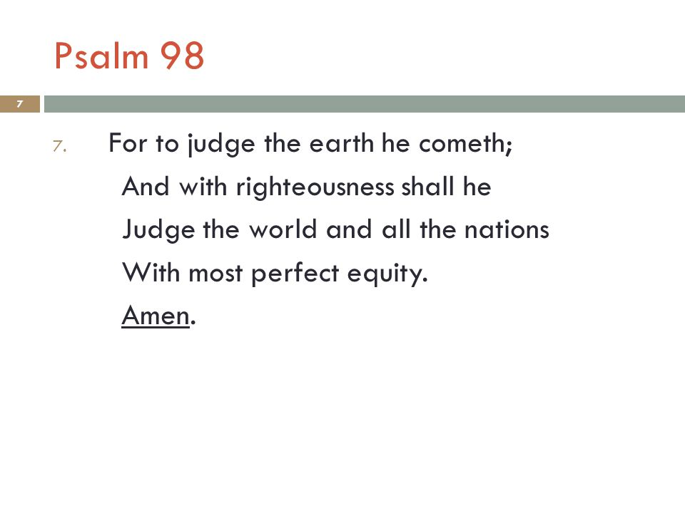 Psalm 98 7 7. For to judge the earth he cometh; And with righteousness shall he Judge the world and all the nations With most perfect equity. Amen.